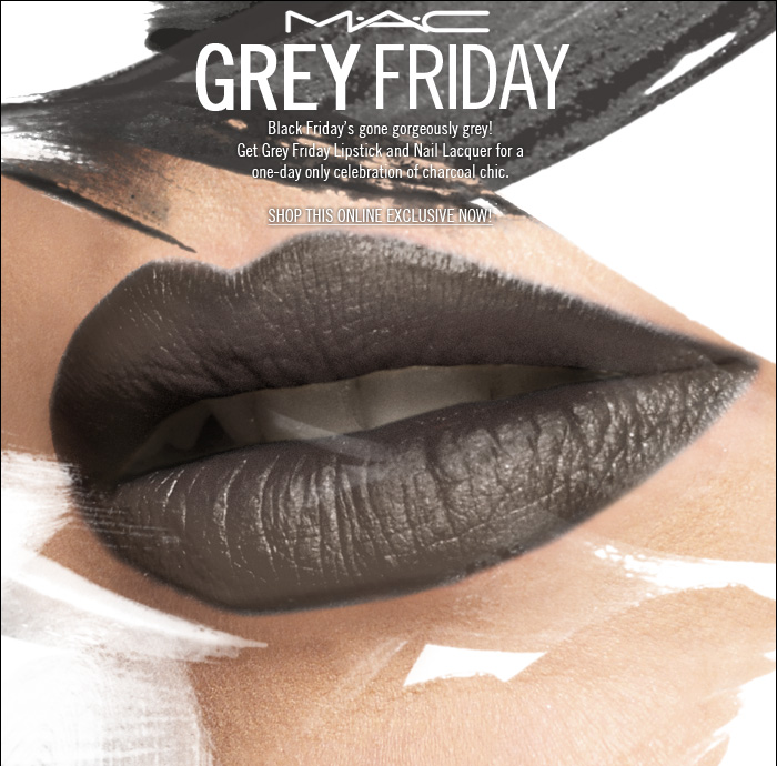 Black Friday's gone glamorously grey! Get Grey Friday Lipstick and Nail Lacquer for a one-day only celebration of charcoal-chic.  SHOP THIS ONLINE EXCLUSIVE NOW!