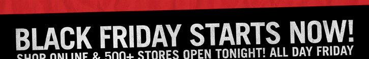 BLACK FRIDAY STARTS NOW! SHOP ONLINE & 500+ STORES OPEN TONIGHT1 ALL DAY FRIDAY