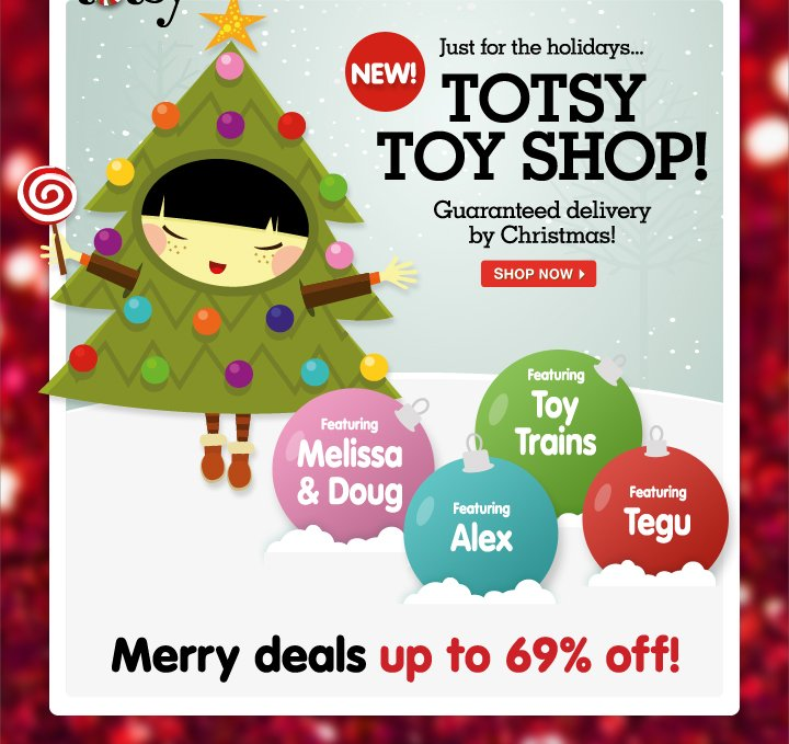 Just for the holidays... Totsy Toy Shop! Guaranteed delivery by Christmas! Merry deals up to 69% off!