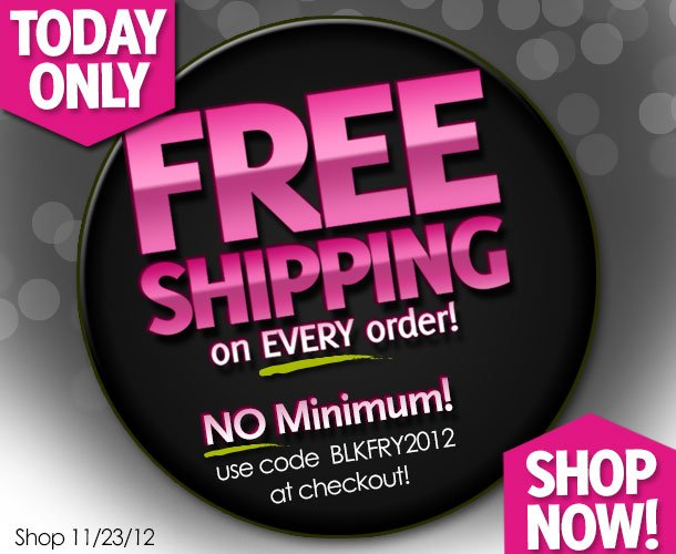 Today Only! 11/23/12 FREE Shipping on every order! No Minimum! Use code BLKFRY2012 at checkout! Shop Now!