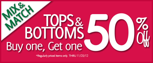 Mix & Match Tops & Bottoms Buy one, Get one 50% Off! *Regularly priced items only. Thru 11/25/12