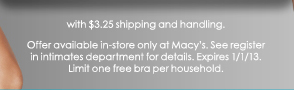 with $3.25 shipping and handling. Offer available in-store only at Macy's. See register in intimates department for details. Expires 1/1/13. Limit one free bra per household.