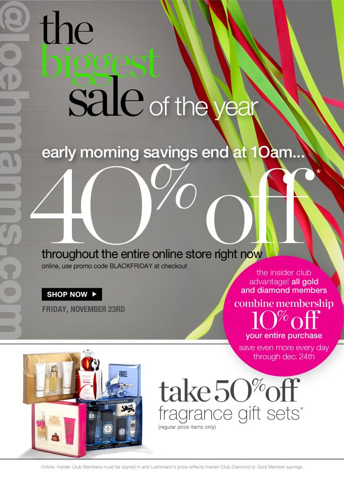 always free shipping  on all orders over $1OO*  @loehmanns.com The biggest sale of the year early morning savings end at 1Oam… 40% off* throughout the entire online store right now online, use promo code BLACKFRIDAY at checkout  Shop now  friday, november 23rd  the insider club  advantage! all gold and diamond members combine membership 1O% off your entire purchase save even more every day through dec. 24th  take 5O% off fragrance gift sets* (regular price items only)  Online, Insider Club Members must be signed in and Loehmann's price reflects Insider Club Diamond or Gold Member savings.