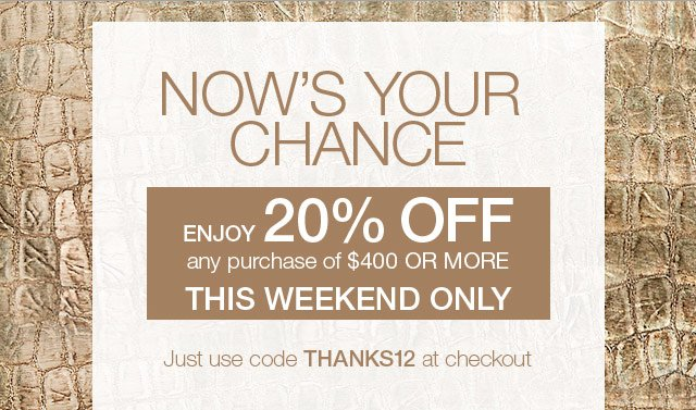Now's your chance! Enjoy 20% off any purchase of $400 or more.
