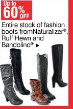 Up to 60% off - Entire stock of fashion boots from Naturalizer®, Ruff Hewn and Bandolino®