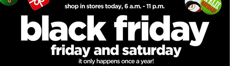 shop in stores today, 6 a.m.-11 p.m. black friday. friday and saturday. it only happens  once a year!