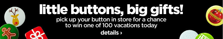 little buttons, big gifts! pick up your button in store for a  chance to win one of 100 vacations today details›