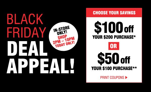 BLACK FRIDAY DEAL APPEAL! IN-STORE ONLY! SHOP 2PM-10PM TODAY ONLY! CHOOSE YOUR SAVINGS. $100 off YOUR $200 PURCHASE* OR $50 off YOUR $100 PURCHASE**. PRINT COUPONS.
