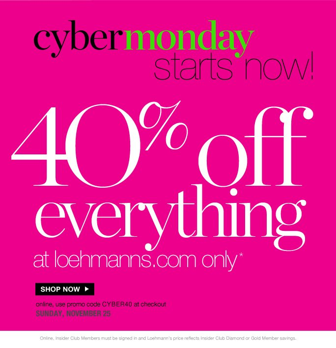 always free shipping  on all orders over $1OO*   cybermonday starts now!  4O% off  everything at loehmanns.com only*  Shop now  online, use promo code CYBER40 at checkout monday, november 26   Online, Insider Club Members must be signed in and Loehmann's price reflects  Insider Club Diamond or Gold Member savings.