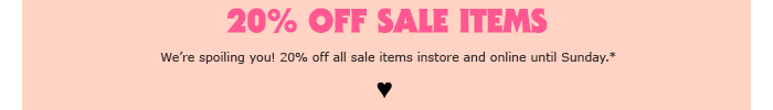 20% off Sale Items - We're spoiling you! 20% off all sale items instore and online until Sunday.* - Shop Sale