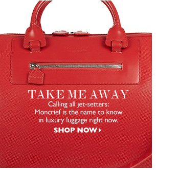 TAKE ME AWAY Calling all jet–setters: Moncrief is the name to know in luxury luggage right now. SHOP NOW
