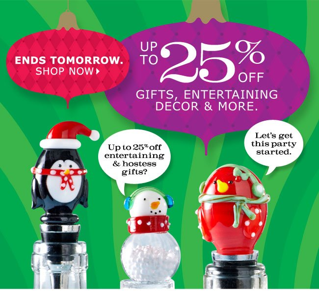 Up to 25% off gifts, entertaining decor & more. Ends tomorrow. Shop now. Up to 25% off entertaining & hostess gifts? Let's get this party started.