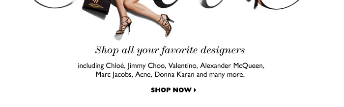 Shop all your favorite designers including Chloé, Jimmy Choo, Valentino, Alexander McQueen, Marc Jacobs, Acne, Donna Karan and many more. SHOP NOW