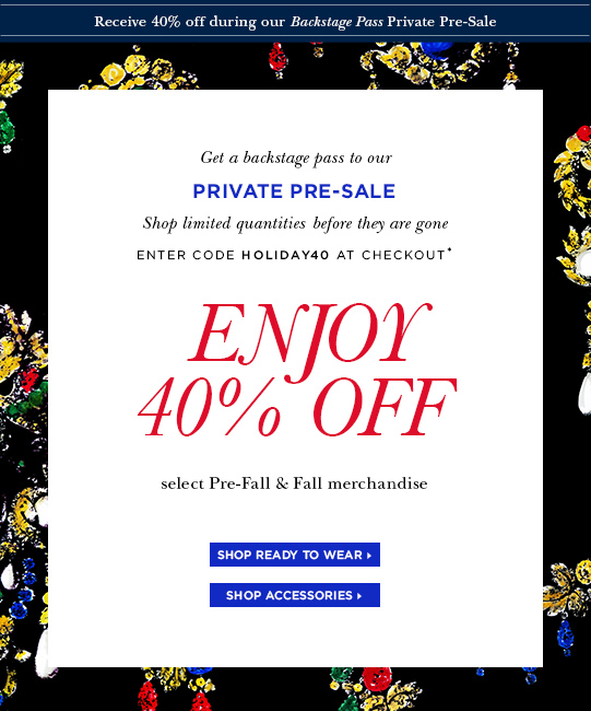 Get a backstage pass to our private pre-Sale. Shop limited quantities before they are gone. Enter code holiday40 at checkout* Enjoy 40% OFF select Pre-Fall & Fall merchandise. Shop ready to wear> Shop accessories>