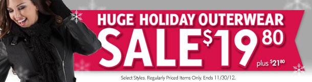 Huge Holiday Outerwear Sale! $19.80, Plus $21.80. Select styles. Regularly priced items only. Ends 11/30/2012.