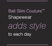 Bali Slim Couture™ Shapewear adds style to each day.