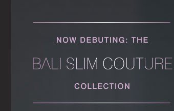 Now Debuting: The Bali Slim Couture™ Collection
