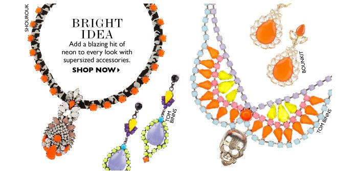 BRIGHT IDEA Add a blazing hit of neon to every look with supersized accessories. SHOP NOW