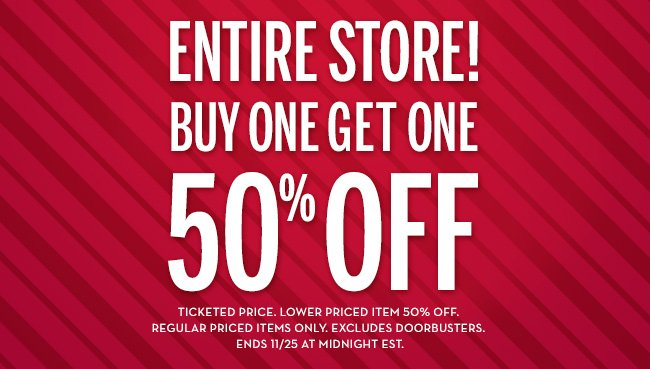 ENTIRE STORE! Buy One Get One 50% Off! Ticketed  price. Lower priced item 50% off. Regular priced items only. Excludes doorbusters. Ends 11/25 at midnight EST.