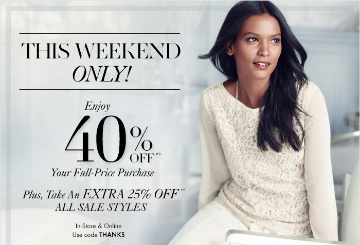 THIS WEEKEND ONLY!  Enjoy 40% Off** Your Full–Price Purchase  Plus, Take An EXTRA 25% Off** ALL SALE STYLES  In–Store & Online Use code THANKS