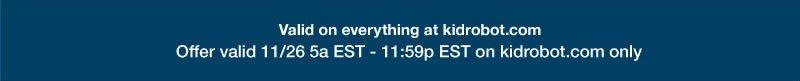 valid on everything at kidrobot.com.  Offer valid 11/26 5am EST - 11:59pm EST on kidrobot.com only.