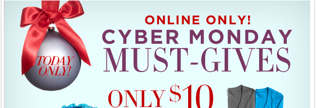 Shop Cyber Monday Must Gives. Online Only!