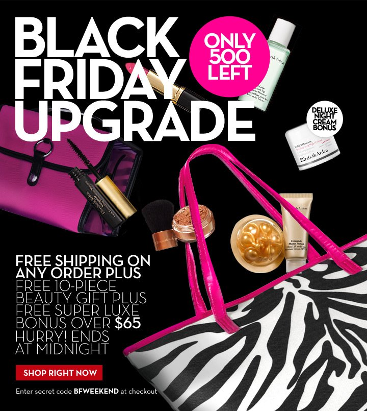 ONLY 500 LEFT. BLACK FRIDAY UPGRADE. DELUXE NIGHT CREAM BONUS. FREE SHIPPING ON ANY ORDER PLUS FREE 10-PIECE BEAUTY GIFT PLUS FREE SUPER LUXE BONUS OVER $65. HURRY!  ENDS AT MIDNIGHT. SHOP RIGHT NOW. Enter secret code BFWEEKEND at checkout.