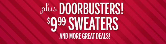 Plus DOORBUSTERS! $9.99 Sweaters and more great deals!