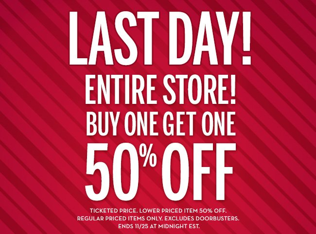 LAST DAY! ENTIRE STORE! BUY ONE GET ONE 50% OFF! Ticketed price. Lower priced item 50% off. Regular priced items only. Excludes doorbusters. Ends 11/25 at midnight EST.