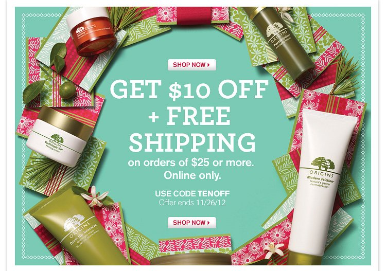 SHOP NOW GET 10 DOLLARS OFF PLUS FREE SHIPPING on order of 25 dollars or more Online only USE CODE TENOFF Offer ends NOV 26 2012 SHOP HOW