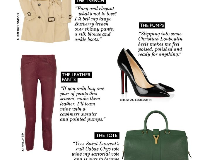 "THE TRENCH: ""Easy and elegant – what's not to love? I'll belt my taupe Burberry trench over boyfriend jeans, a crisp white shirt and neon ballet pumps for spring."" THE PUMPS: ""Slipping into a pair of Christian Louboutin heels makes me feel poised, polished and ready for anything."" THE LEATHER PANTS: ""If you only buy one pair of pants this season, make them leather. I'll team mine with a  cashmere sweater and pointed pumps."" THE TOTE: ""Yves Saint Laurent's cult Cabas Chyc tote wins my sartorial vote and is sure to become a colletor's item."""
