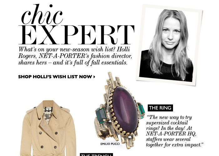 "CHIC EXPERT – What's on your new-season wish list? Holli Rogers, NET-A-PORTER's fashion director, shares hers – and it's full of fall essentials. SHOP HOLLI'S WISH LIST NOW. THE RING: ""The new way to wear supersized cocktail rings? In the day! At NET-A-PORTER HQ, staffers pair theirs with chunky cuffs for extra impact."""