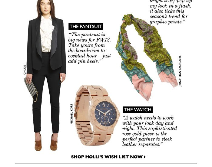 "THE WRAP: ""ot only will this bright scarf pep up my look in a flash, it also ticks this season's trend for graphic prints.."" THE PANTSUIT: ""The pantsuit is big news for fw12. Take yours from the boardroom to cocktail hour – just add pin heels."" THE WATCH: ""A watch needs to work with your look day and night. This  pretty rose gold hue is perfect with spring's key trends such as pastels and florals."""