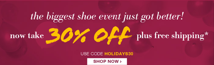 The Biggest Shoe Event of the Year just got BETTER! Now Get 30% Off plus Free Shipping