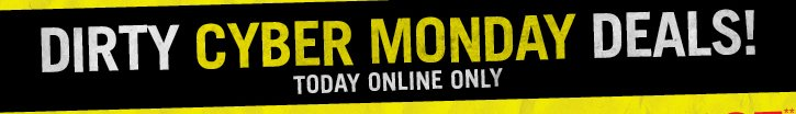 DIRTY CYBER MONDAY DEALS! TODAY ONLINE ONLY