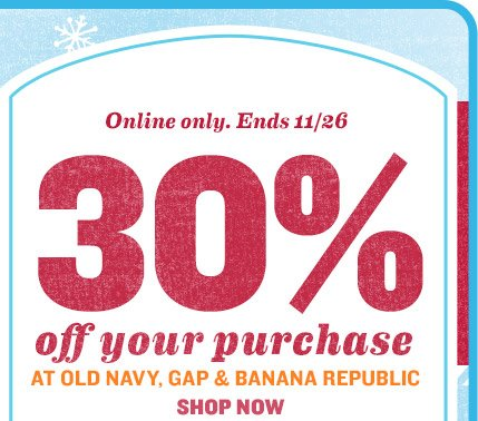 Online only. Ends 11/26 | 30% off your purchase AT OLD NAVY, GAP & BANANA REPUBLIC | SHOP NOW