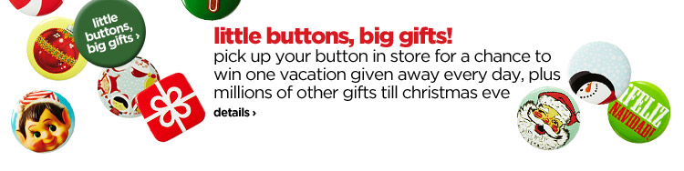 little buttons, big gifts! pick up your button in store for a chance to win one vacation given away every day, plus millions of other gifts till christmas eve | details›