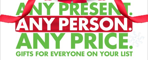 ANY PRESENT. ANY PERSON. ANY PRICE. GIFTS FOR EVERYONE ON YOUR LIST