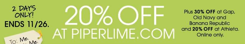 2 DAYS ONLY! ENDS 11/26. 20% OFF AT PIPERLIME.COM | Plus 30% OFF at Gap, Old Navy and Banana Republic and 20% OFF at Athleta. Online only.