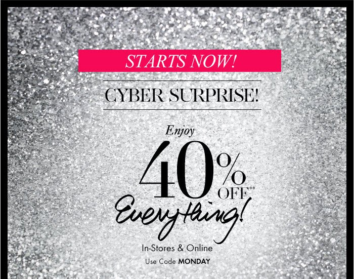 STARTS NOW! CYBER SURPRISE!  Enjoy 40% Off** Everything!  In–Store & Online Use Code MONDAY