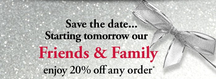 Save the date ... Starting tomorrow our Friends & Family enjoy 20% off any order*