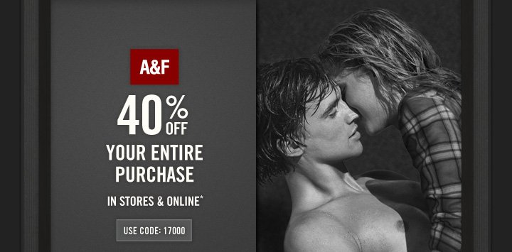 A&F         40% OFF        YOUR ENTIRE PURCHASE IN STORES & ONLINE*        USE CODE: 17000