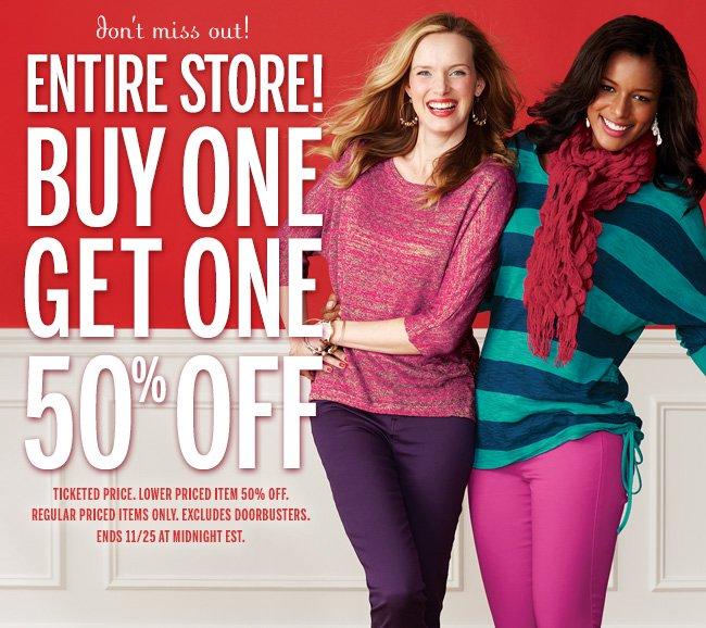 Don't miss out! ENTIRE STORE! BUY ONE GET ONE 50% OFF! Ticketed price. Lower priced item 50% off. Regular priced items only. Excludes doorbusters. Ends 11/25 at midnight EST.