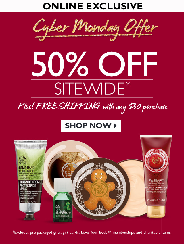 ONLINE EXCLUSIVE -- Cyber Monday Offer 50% OFF SITEWIDE* -- PLUS! FREE SHIPPING WITH ANY $30 PURCHASE -- * Excludes pre-packaged gifts, gift cards, Love Your Body™ memberships and charitable items.
