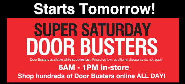 Starts Tomorrow! Super Saturday Door Busters. Door Busters available while supplies last. Priced so low, additional discounts do not apply. 6AM-1PM in-store. Shop hundreds of Door Busters online ALL DAY!