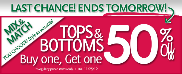 Last Chance! Ends Tomorrow!  Mix & Match - YOU CHOOSE! Style so versatile!  Tops & Bottoms Buy one, Get one 50% Off! *Regularly priced items only. Thru 11/25/12
