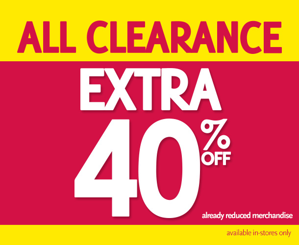 All Clearance Extra 40% Off Already reduced merchandise.  available in-stores only