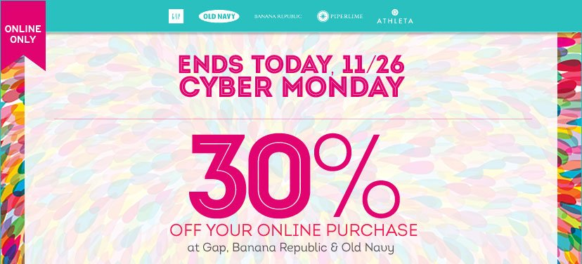 ONLINE ONLY | ENDS TODAY CYBER MONDAY | 30% OFF YOUR ONLINE PURCHASE at Gap, Banana Republic & Old Navy