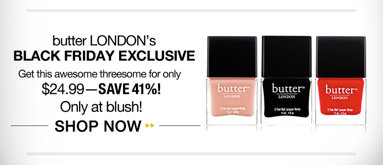 butter LONDON's Black Friday Exclusive Get this awesome threesome for only $24.99—save 41%! Only at blush! Shop Now>>