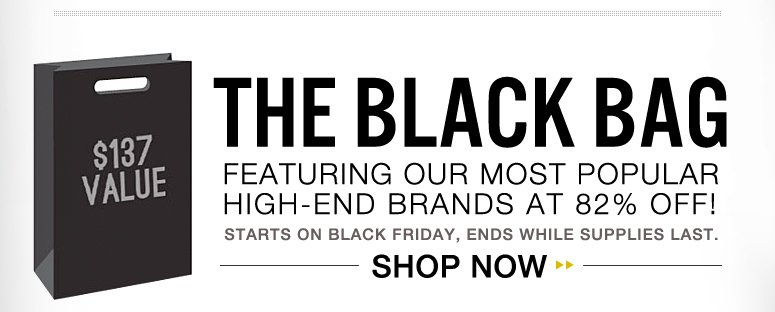 The Black Bag . Featuring our most popular high-end brands at 82% off! Starts on Black Friday, ends while supplies last.  Shop Now>>